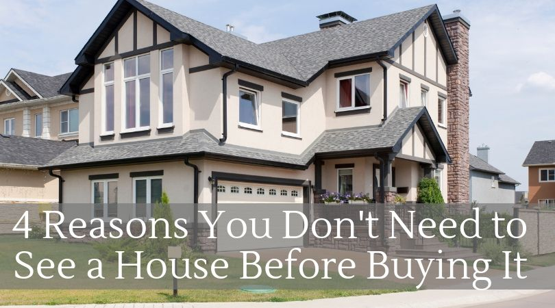 4 Reasons You Don't Need to See a House Before You Buy it